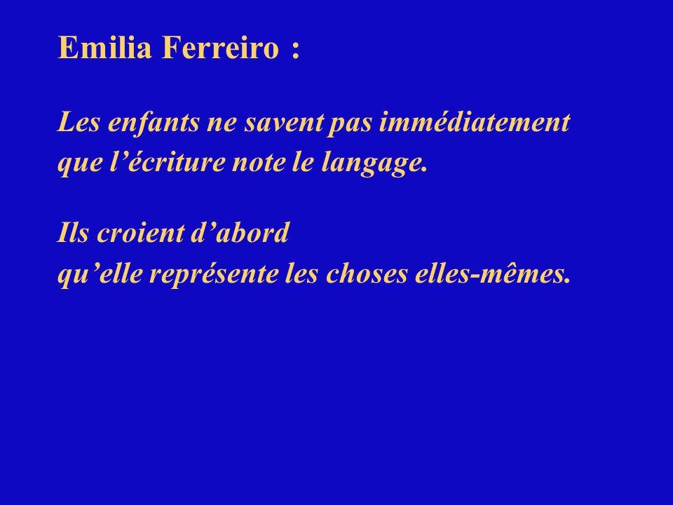 Emilia Ferreiro : Les enfants ne savent pas immédiatement que lécriture note le langage. Ils croient dabord quelle représente les choses elles-mêmes.