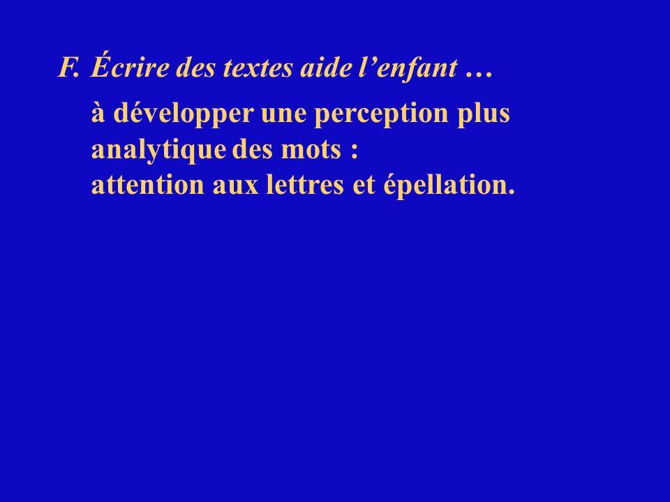 F.Écrire des textes aide lenfant … à développer une perception plus analytique des mots : attention aux lettres et épellation.