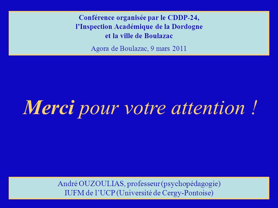 Merci pour votre attention ! André OUZOULIAS, professeur (psychopédagogie) IUFM de lUCP (Université de Cergy-Pontoise) Conférence organisée par le CDD