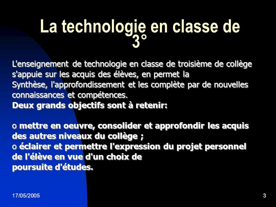 17/05/20053 La technologie en classe de 3° L enseignement de technologie en classe de troisième de collège s appuie sur les acquis des élèves, en permet la Synthèse, l approfondissement et les complète par de nouvelles connaissances et compétences.