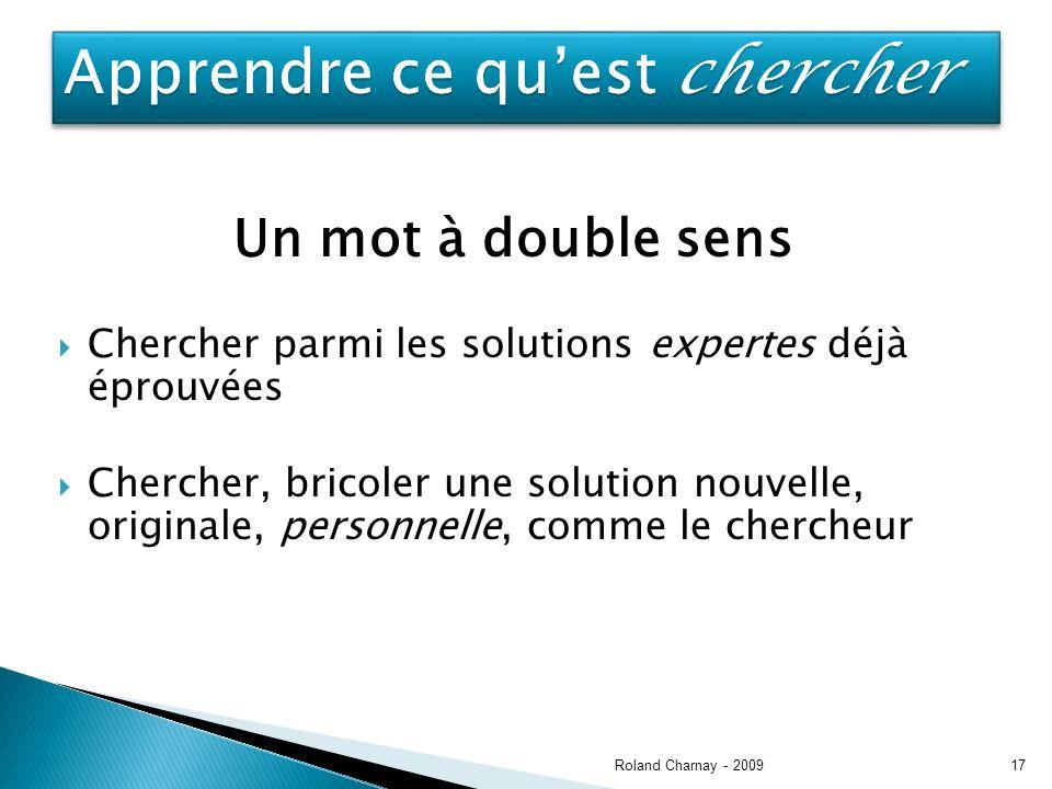 Un mot à double sens Chercher parmi les solutions expertes déjà éprouvées Chercher, bricoler une solution nouvelle, originale, personnelle, comme le chercheur Roland Charnay - 200917