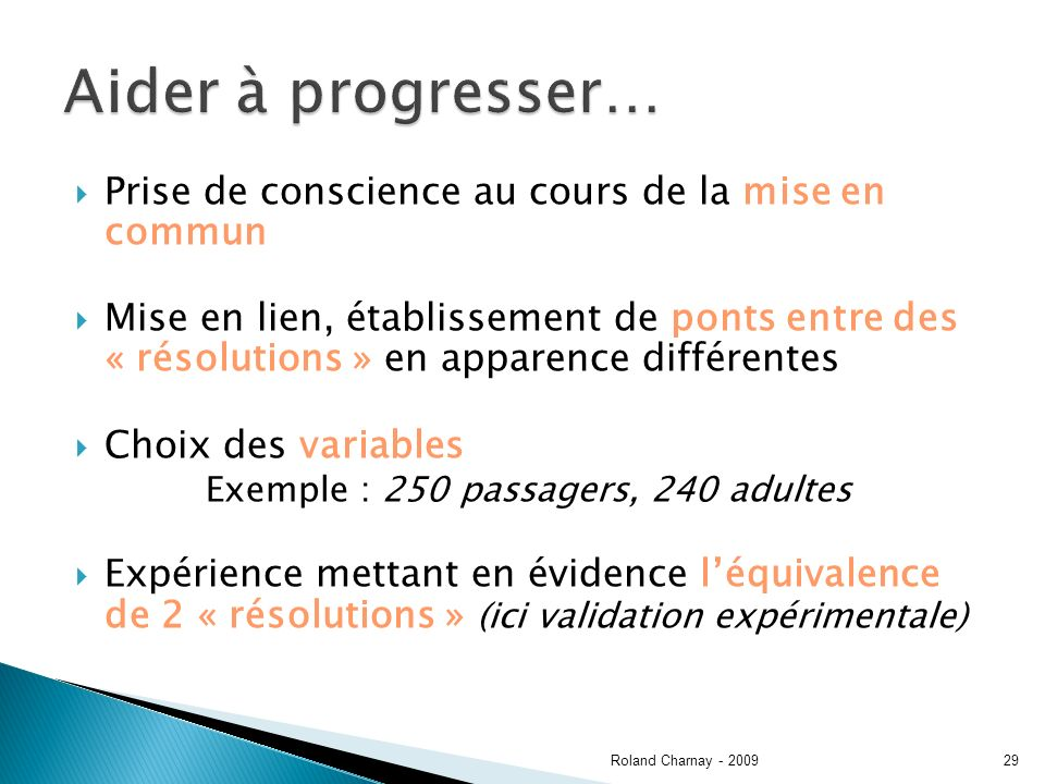 Prise de conscience au cours de la mise en commun Mise en lien, établissement de ponts entre des « résolutions » en apparence différentes Choix des variables Exemple : 250 passagers, 240 adultes Expérience mettant en évidence léquivalence de 2 « résolutions » (ici validation expérimentale) Roland Charnay - 200929