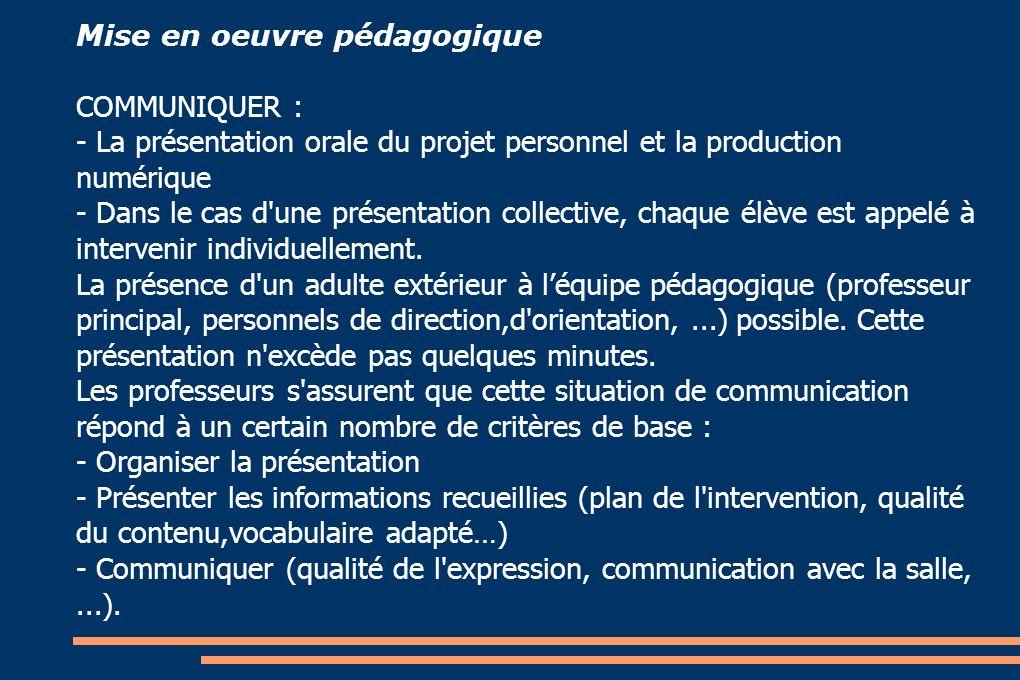 Mise en oeuvre pédagogique COMMUNIQUER : - La présentation orale du projet personnel et la production numérique - Dans le cas d une présentation collective, chaque élève est appelé à intervenir individuellement.