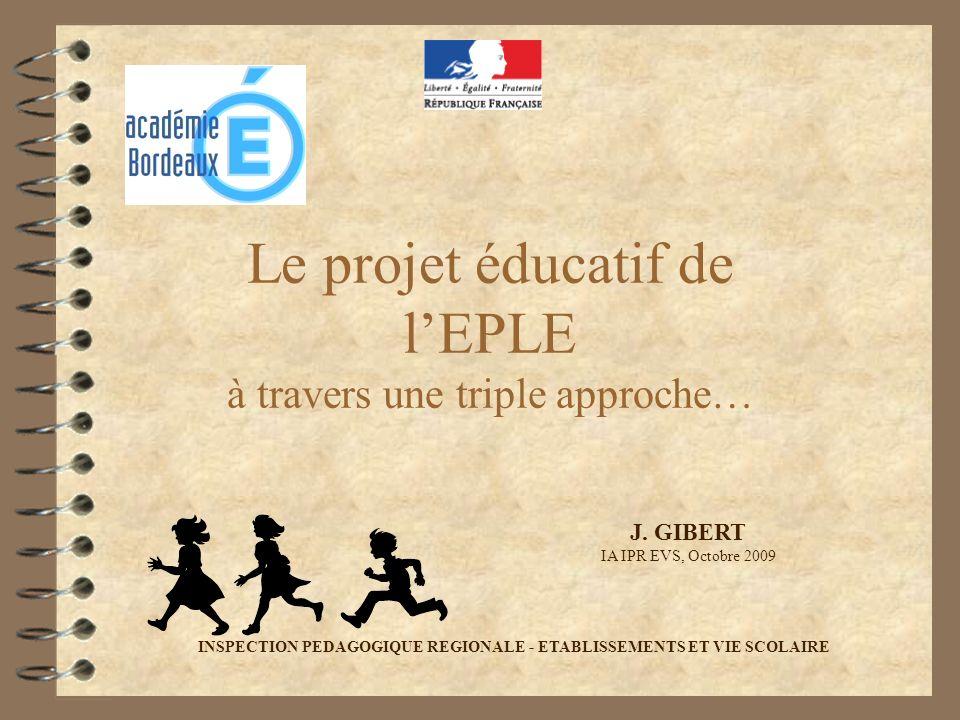 Le projet éducatif de lEPLE à travers une triple approche… J. GIBERT IA IPR EVS, Octobre 2009 INSPECTION PEDAGOGIQUE REGIONALE - ETABLISSEMENTS ET VIE