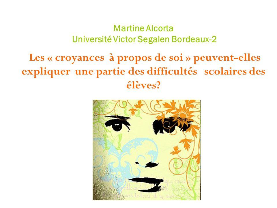 Martine Alcorta Université Victor Segalen Bordeaux-2 Les « croyances à propos de soi » peuvent-elles expliquer une partie des difficultés scolaires de