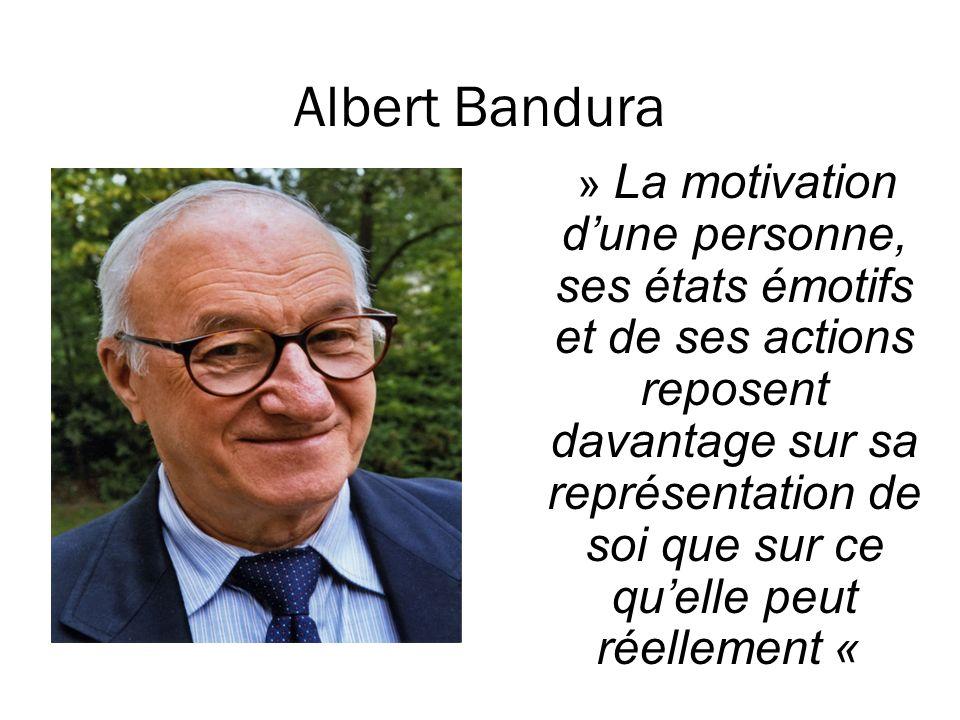 Albert Bandura » La motivation dune personne, ses états émotifs et de ses actions reposent davantage sur sa représentation de soi que sur ce quelle pe