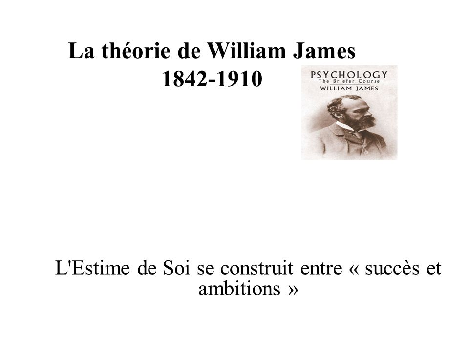 La théorie de William James 1842-1910 L'Estime de Soi se construit entre « succès et ambitions »