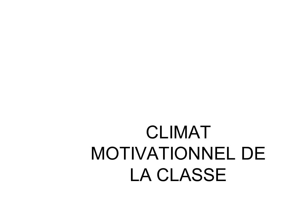 CLIMAT MOTIVATIONNEL DE LA CLASSE Reeve, Deci et Ryan, 2004; Sarrazin et al. 2006