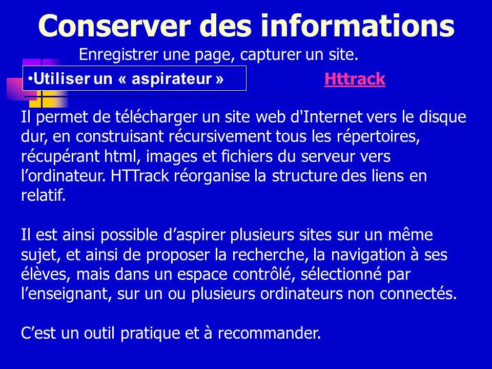 Conserver des informations Enregistrer une page, capturer un site. Utiliser un « aspirateur » Httrack Il permet de télécharger un site web d'Internet