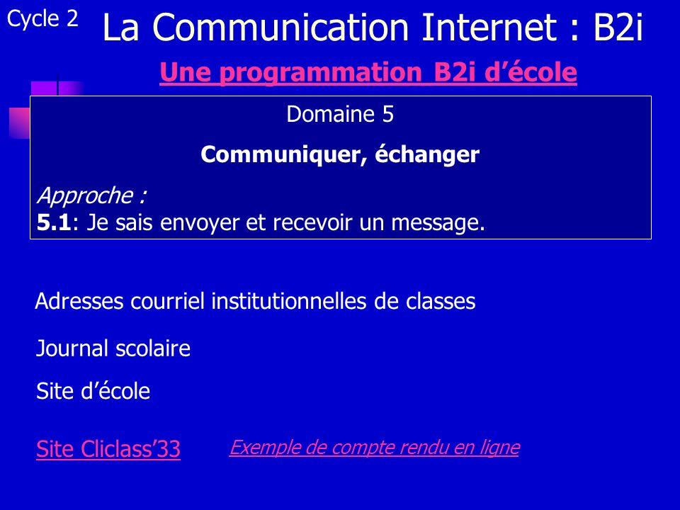 La Communication Internet : B2i Cycle 2 Une programmation B2i décole Domaine 5 Communiquer, échanger Approche : 5.1: Je sais envoyer et recevoir un me