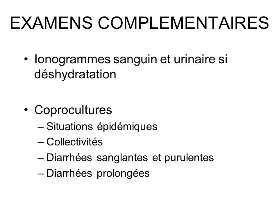 EXAMENS COMPLEMENTAIRES Ionogrammes sanguin et urinaire si déshydratation Coprocultures –Situations épidémiques –Collectivités –Diarrhées sanglantes e