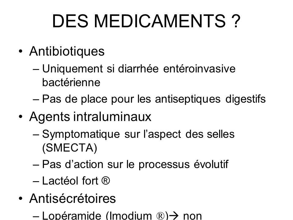 DES MEDICAMENTS ? Antibiotiques –Uniquement si diarrhée entéroinvasive bactérienne –Pas de place pour les antiseptiques digestifs Agents intraluminaux