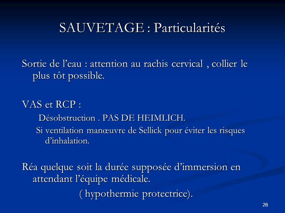 26 SAUVETAGE : Particularités Sortie de leau : attention au rachis cervical, collier le plus tôt possible. VAS et RCP : Désobstruction. PAS DE HEIMLIC