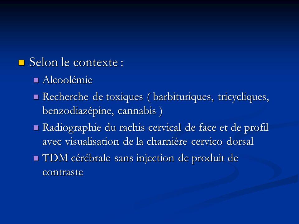 Selon le contexte : Selon le contexte : Alcoolémie Alcoolémie Recherche de toxiques ( barbituriques, tricycliques, benzodiazépine, cannabis ) Recherch