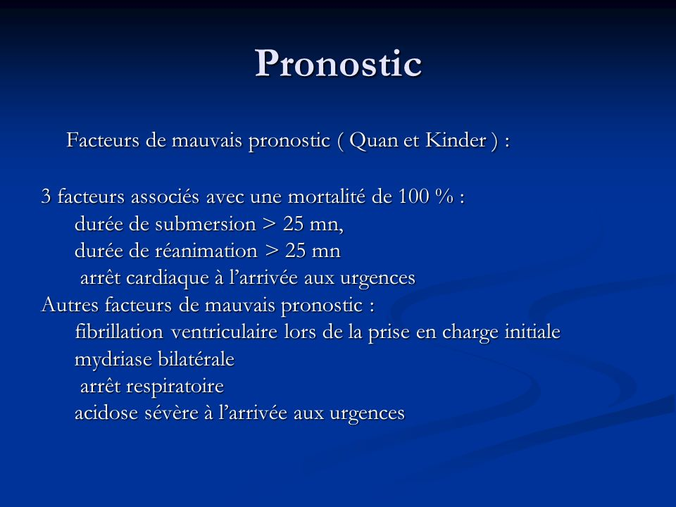 Pronostic Facteurs de mauvais pronostic ( Quan et Kinder ) : 3 facteurs associés avec une mortalité de 100 % : durée de submersion > 25 mn, durée de r