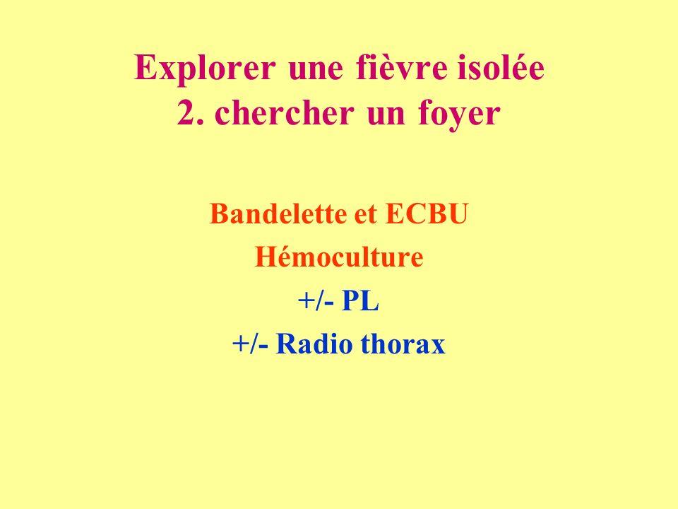 Explorer une fièvre isolée 2. chercher un foyer Bandelette et ECBU Hémoculture +/- PL +/- Radio thorax