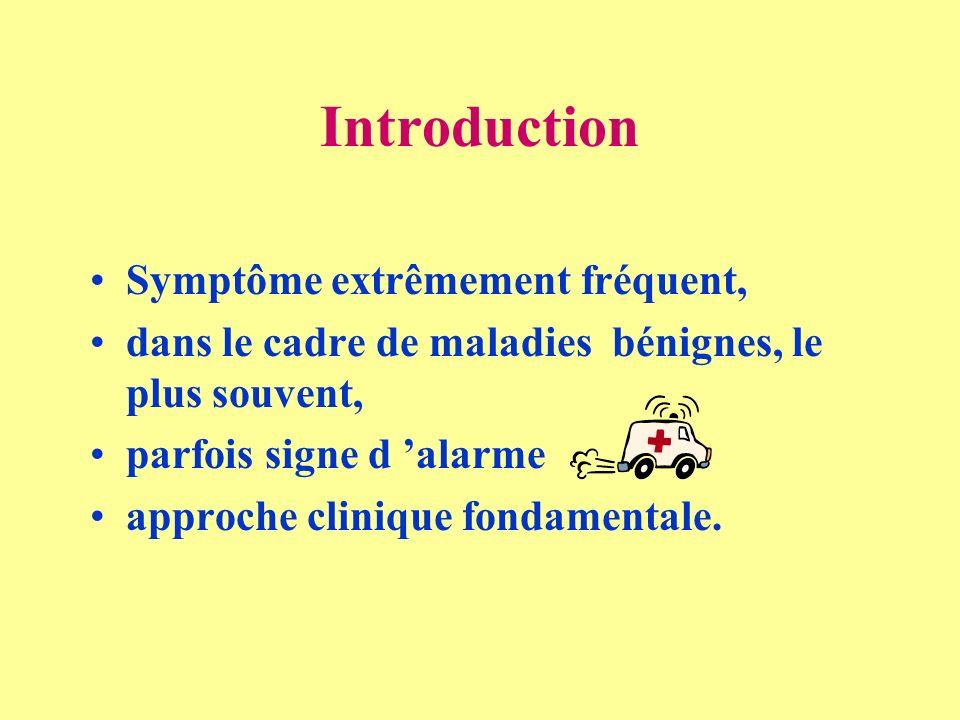 Introduction Symptôme extrêmement fréquent, dans le cadre de maladies bénignes, le plus souvent, parfois signe d alarme approche clinique fondamentale