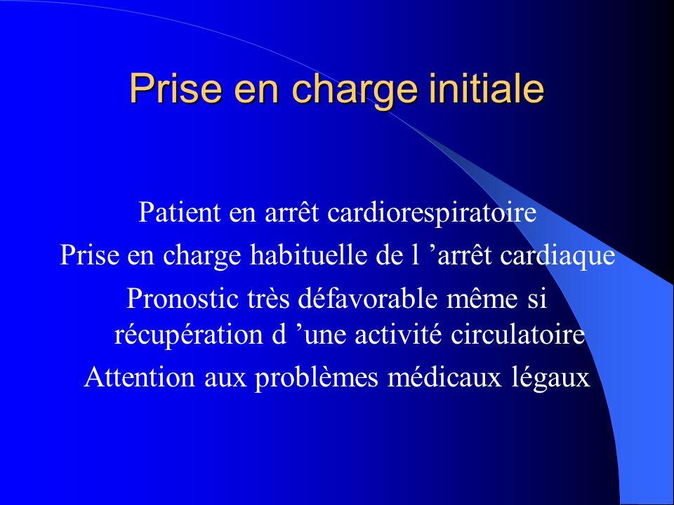 Prise en charge initiale Patient en arrêt cardiorespiratoire Prise en charge habituelle de l arrêt cardiaque Pronostic très défavorable même si récupération d une activité circulatoire Attention aux problèmes médicaux légaux