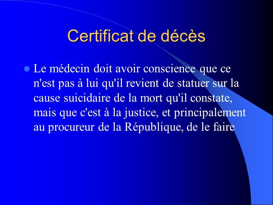 Certificat de décès Le médecin doit avoir conscience que ce n est pas à lui qu il revient de statuer sur la cause suicidaire de la mort qu il constate, mais que c est à la justice, et principalement au procureur de la République, de le faire