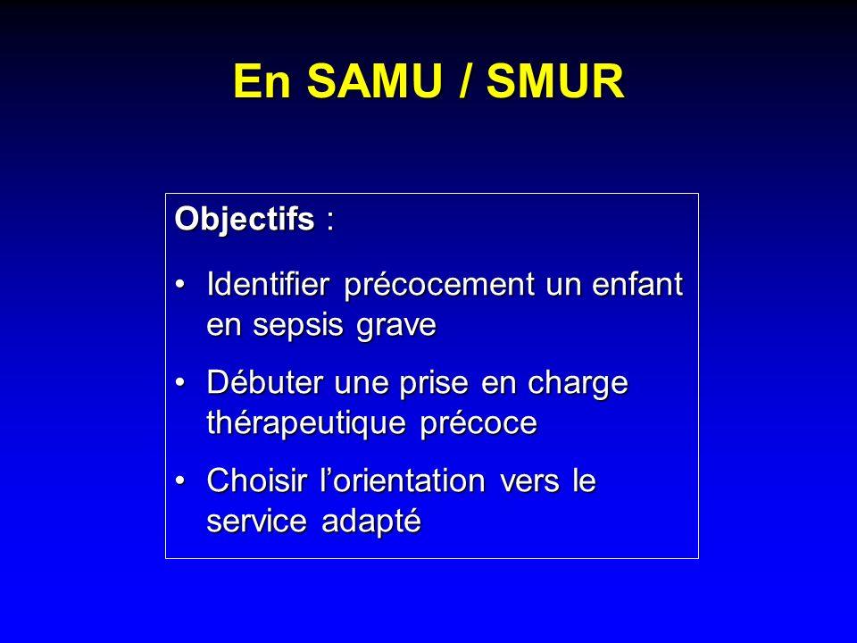 En SAMU / SMUR Objectifs : Identifier précocement un enfant en sepsis graveIdentifier précocement un enfant en sepsis grave Débuter une prise en charg