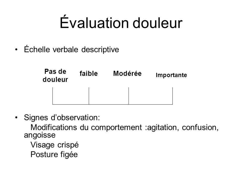Évaluation douleur Échelle verbale descriptive Signes dobservation: Modifications du comportement :agitation, confusion, angoisse Visage crispé Postur