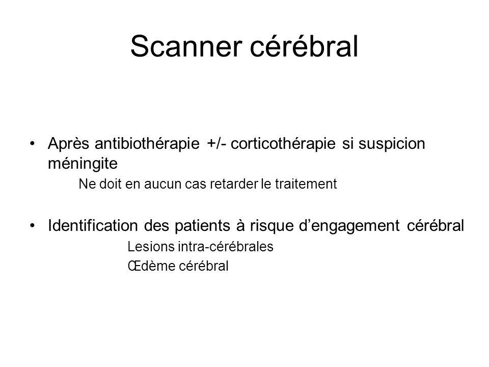 Scanner cérébral Après antibiothérapie +/- corticothérapie si suspicion méningite Ne doit en aucun cas retarder le traitement Identification des patie