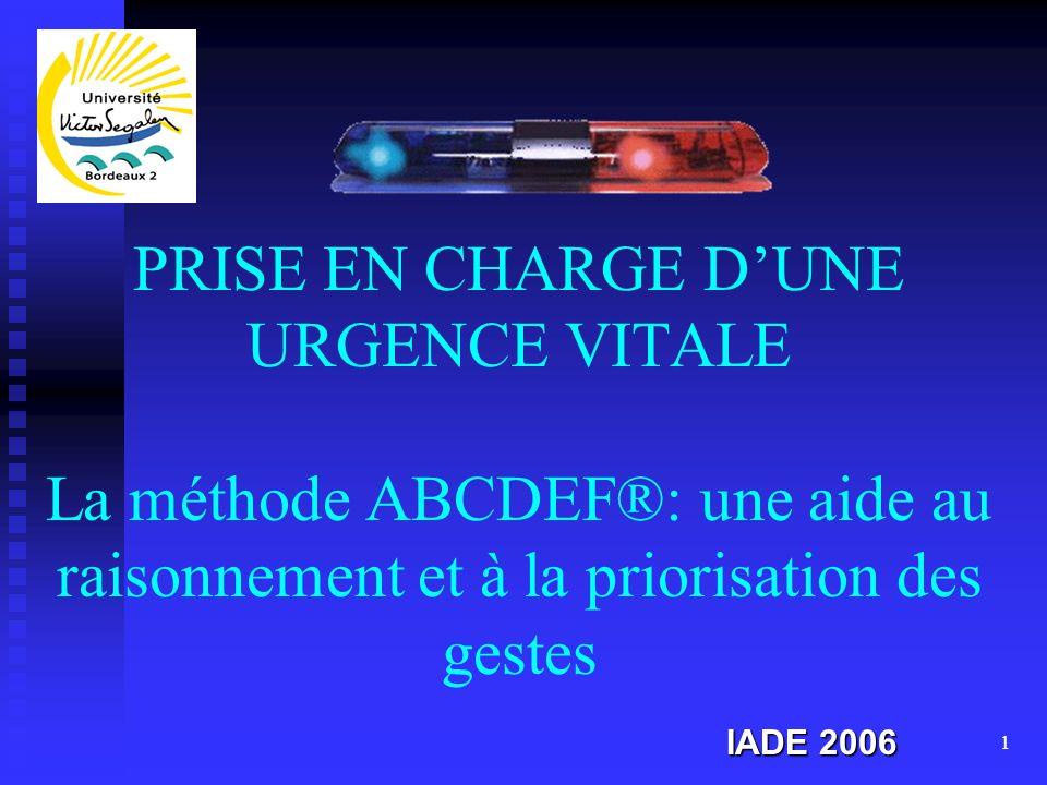 1 PRISE EN CHARGE DUNE URGENCE VITALE La méthode ABCDEF®: une aide au raisonnement et à la priorisation des gestes IADE 2006