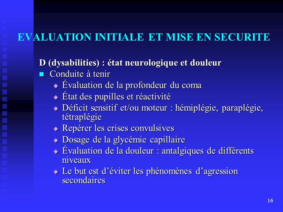 16 EVALUATION INITIALE ET MISE EN SECURITE D (dysabilities) : état neurologique et douleur Conduite à tenir Conduite à tenir Évaluation de la profonde