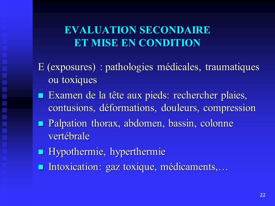 22 EVALUATION SECONDAIRE ET MISE EN CONDITION E (exposures) : pathologies médicales, traumatiques ou toxiques Examen de la tête aux pieds: rechercher