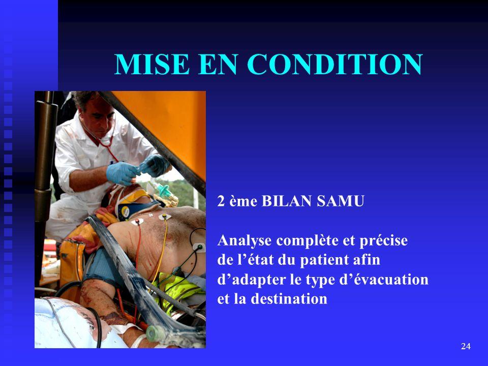 24 MISE EN CONDITION 2 ème BILAN SAMU Analyse complète et précise de létat du patient afin dadapter le type dévacuation et la destination