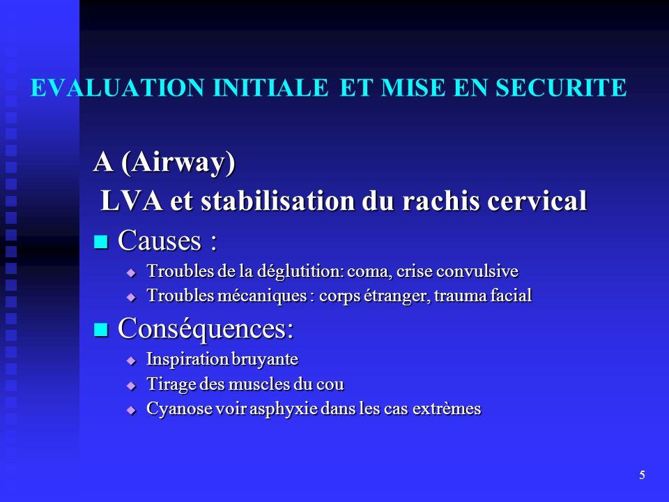 5 EVALUATION INITIALE ET MISE EN SECURITE A (Airway) LVA et stabilisation du rachis cervical LVA et stabilisation du rachis cervical Causes : Causes :