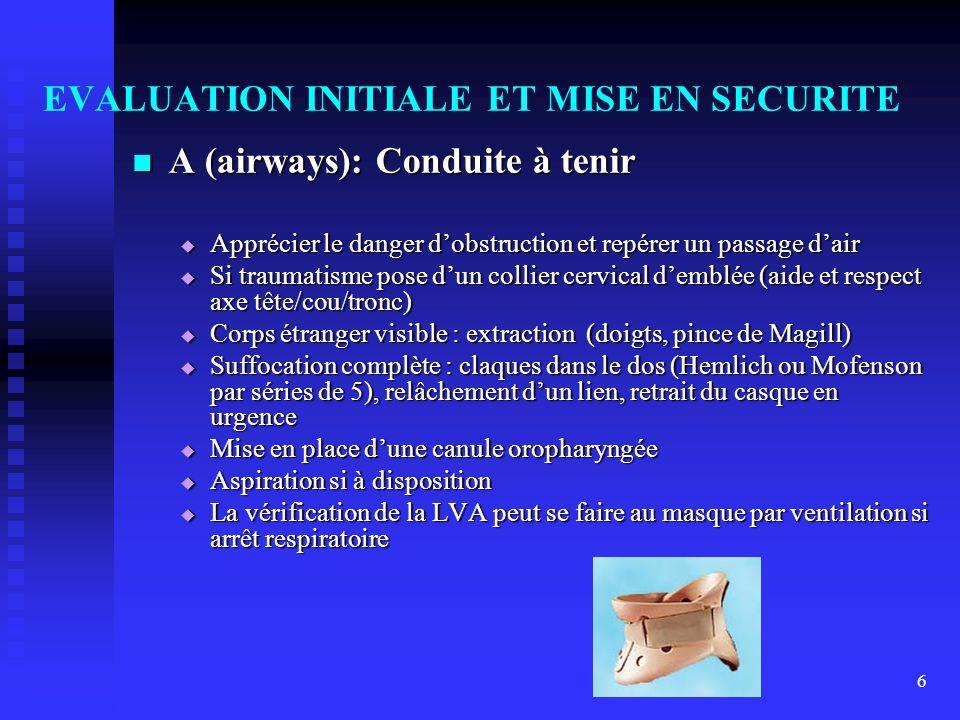 6 EVALUATION INITIALE ET MISE EN SECURITE A (airways): Conduite à tenir A (airways): Conduite à tenir Apprécier le danger dobstruction et repérer un p