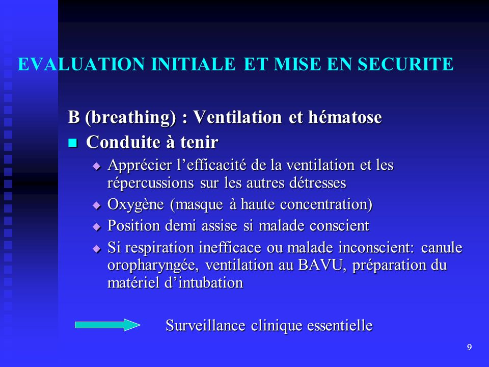 9 EVALUATION INITIALE ET MISE EN SECURITE B (breathing) : Ventilation et hématose Conduite à tenir Conduite à tenir Apprécier lefficacité de la ventil