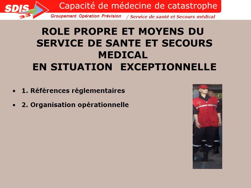 Groupement Opération Prévision ROLE PROPRE ET MOYENS DU SERVICE DE SANTE ET SECOURS MEDICAL EN SITUATION EXCEPTIONNELLE 1. Références réglementaires 2