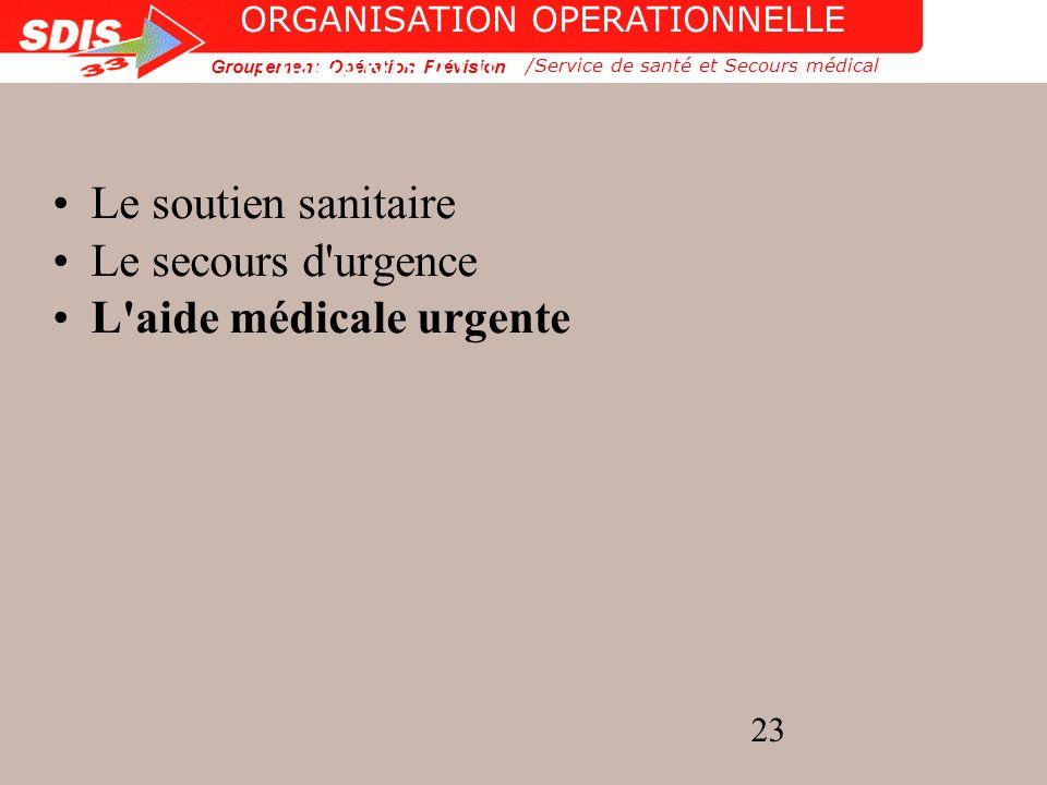 Groupement Opération Prévision 23 ORGANISATION OPERATIONNELLE Le soutien sanitaire Le secours d'urgence L'aide médicale urgente /Service de santé et S