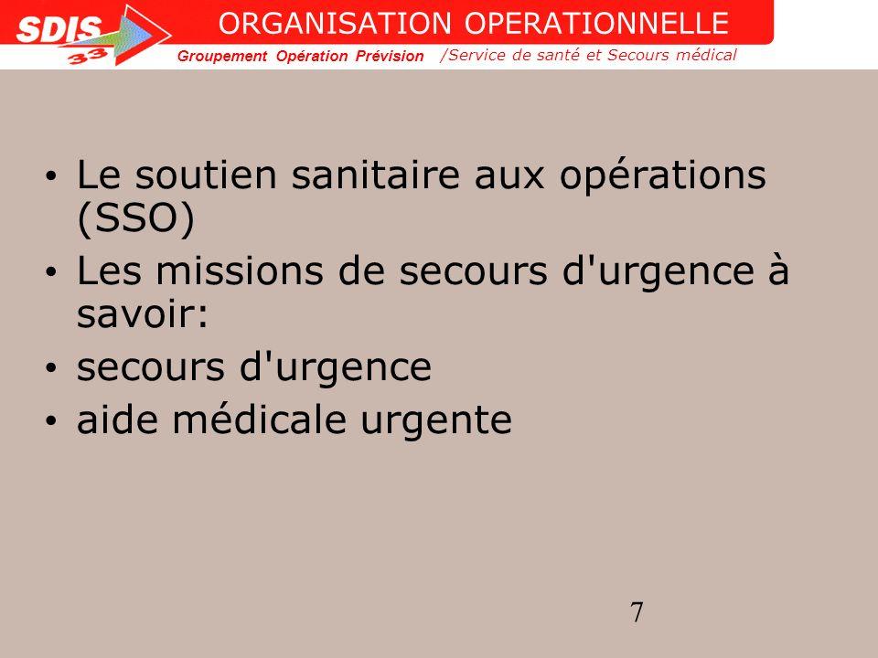 Groupement Opération Prévision 8 ORGANISATION OPERATIONNELLE Le soutien sanitaire aux opérations (SSO) Les missions de secours d urgence à savoir: /Service de santé et Secours médical