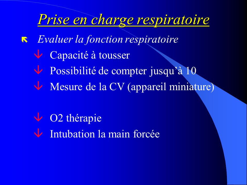 Prise en charge respiratoire ë Evaluer la fonction respiratoire Capacité à tousser âPossibilité de compter jusquà 10 âMesure de la CV (appareil miniat