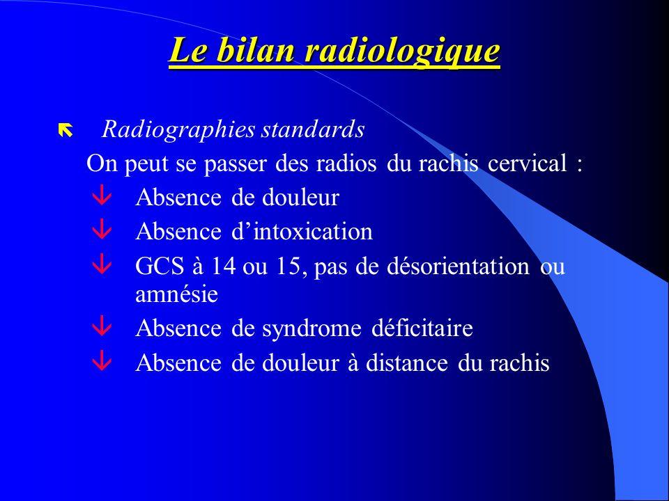Le bilan radiologique ë Radiographies standards On peut se passer des radios du rachis cervical : âAbsence de douleur âAbsence dintoxication âGCS à 14