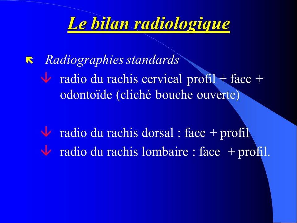 Le bilan radiologique ë Radiographies standards âradio du rachis cervical profil + face + odontoïde (cliché bouche ouverte) âradio du rachis dorsal :