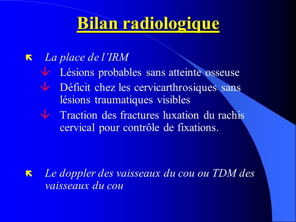 Bilan radiologique ë La place de lIRM âLésions probables sans atteinte osseuse âDéficit chez les cervicarthrosiques sans lésions traumatiques visibles