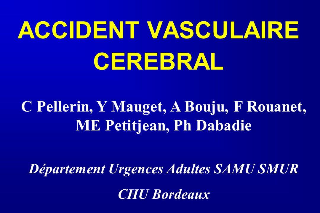 ACCIDENT VASCULAIRE CEREBRAL C Pellerin, Y Mauget, A Bouju, F Rouanet, ME Petitjean, Ph Dabadie Département Urgences Adultes SAMU SMUR CHU Bordeaux