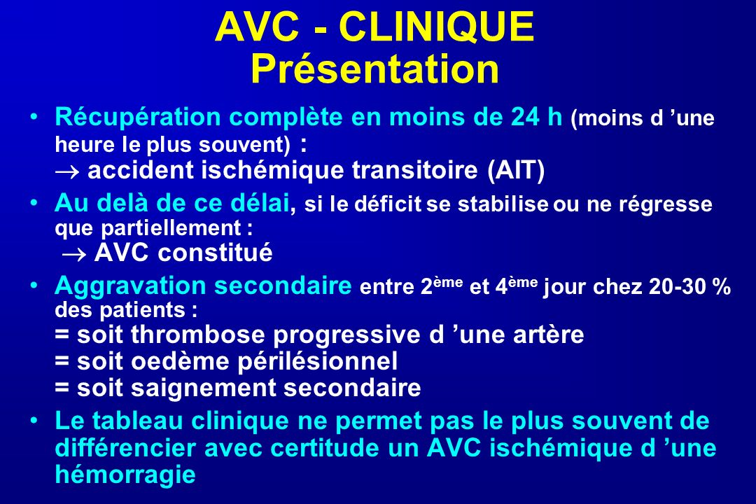 AVC - CLINIQUE Présentation Récupération complète en moins de 24 h (moins d une heure le plus souvent) : accident ischémique transitoire (AIT) Au delà