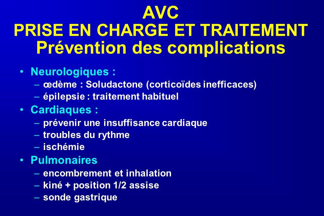 AVC PRISE EN CHARGE ET TRAITEMENT Prévention des complications Neurologiques : –œdème : Soludactone (corticoïdes inefficaces) –épilepsie : traitement