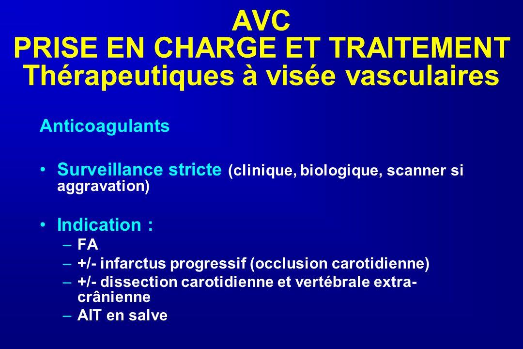 AVC PRISE EN CHARGE ET TRAITEMENT Thérapeutiques à visée vasculaires Anticoagulants Surveillance stricte (clinique, biologique, scanner si aggravation
