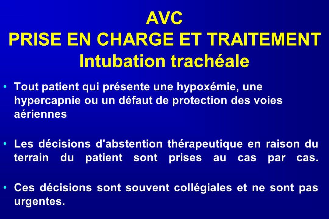 AVC PRISE EN CHARGE ET TRAITEMENT Intubation trachéale Tout patient qui présente une hypoxémie, une hypercapnie ou un défaut de protection des voies a