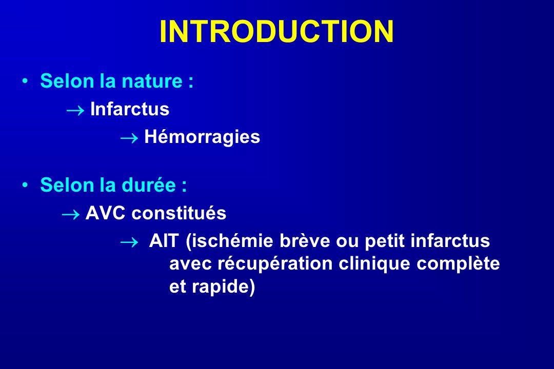 INTRODUCTION Selon la nature : Infarctus Hémorragies Selon la durée : AVC constitués AIT (ischémie brève ou petit infarctus avec récupération clinique