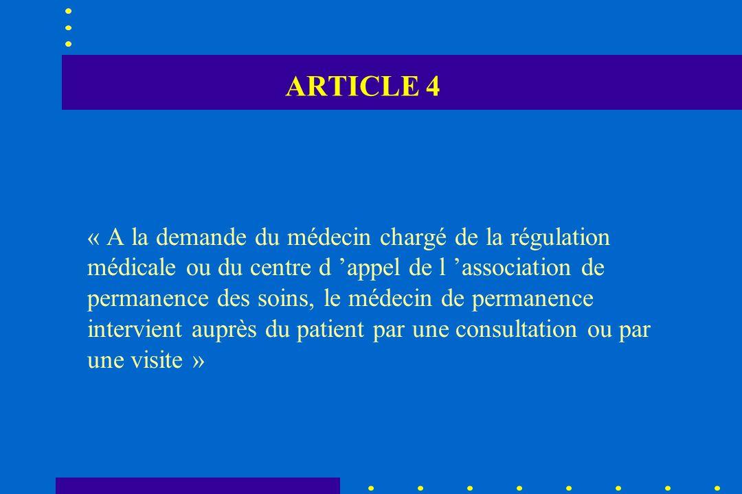 ARTICLE 4 « A la demande du médecin chargé de la régulation médicale ou du centre d appel de l association de permanence des soins, le médecin de perm