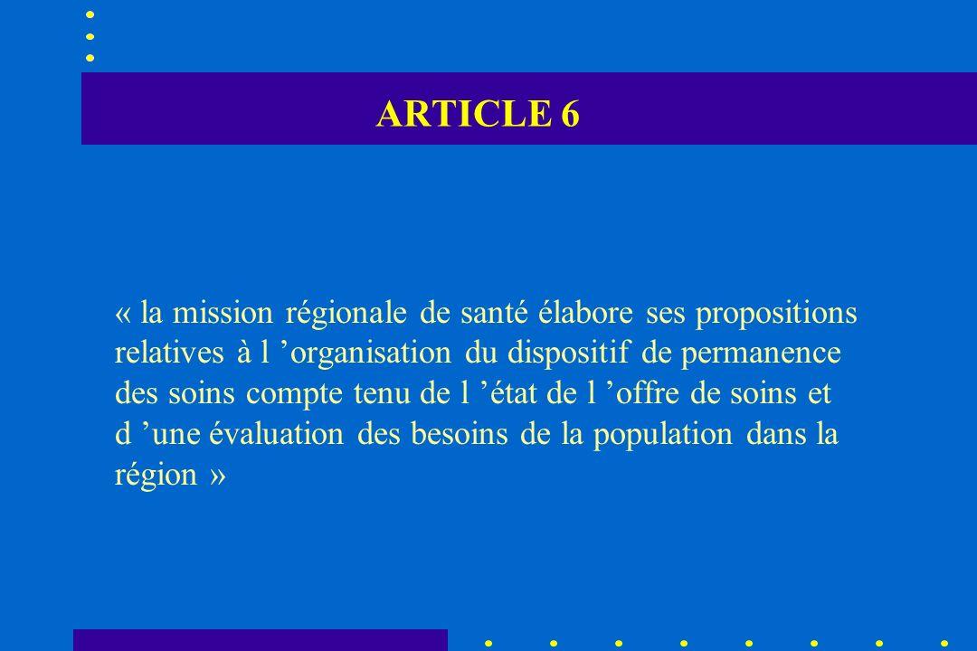ARTICLE 6 « la mission régionale de santé élabore ses propositions relatives à l organisation du dispositif de permanence des soins compte tenu de l é