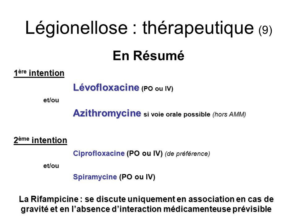 Légionellose : thérapeutique (9) En Résumé 1 ère intention Lévofloxacine (PO ou IV) et/ou Azithromycine si voie orale possible (hors AMM) 2 ème intent