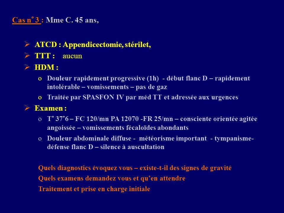 Cas n° 3 : Mme C. 45 ans, ATCD : Appendicectomie, stérilet, TTT : aucun HDM : oDouleur rapidement progressive (1h) - début flanc D – rapidement intolé